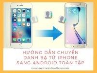 Hướng dẫn chuyển danh bạ từ iPhone sang Android toàn tập