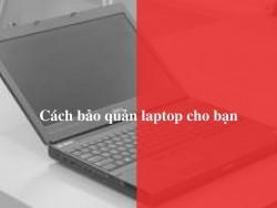 Cách bảo quản laptop cho bạn
