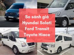 So sánh giá các dòng xe 16 chỗ đời mới Hyundai Solati, Ford Transit, Toyota Hiace