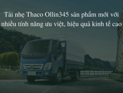 Tải nhẹ Thaco Ollin345 sản phẩm mới với nhiều tính năng ưu việt, hiệu quả kinh tế cao