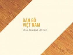 Có nên dùng sàn gỗ Việt Nam?