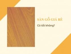 Sàn gỗ giá rẻ có tốt không?