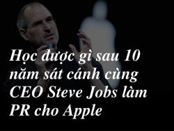 Học được gì sau 10 năm sát cánh cùng CEO Steve Jobs làm PR cho Apple