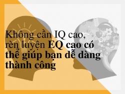 IQ cao thôi chưa đủ, EQ cao mới chính là yếu tố giúp bạn dễ dàng thành công