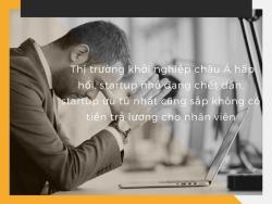 Thị trường khởi nghiệp châu Á hấp hối, startup nhỏ đang chết dần, startup ưu tú nhất cũng sắp không có tiền trả lương cho nhân viên
