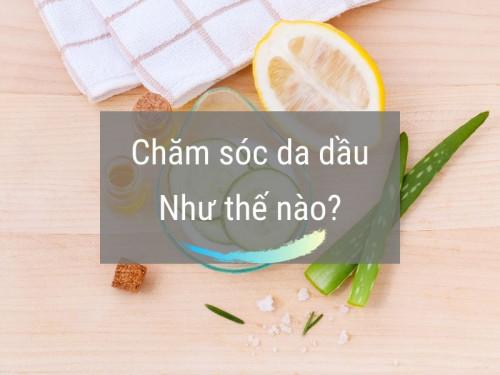 Chăm sóc da dầu như thế nào cho hiệu quả, 91929, Bùi Duy Khánh, Blog MuaBanNhanh, 14/08/2019 15:12:40